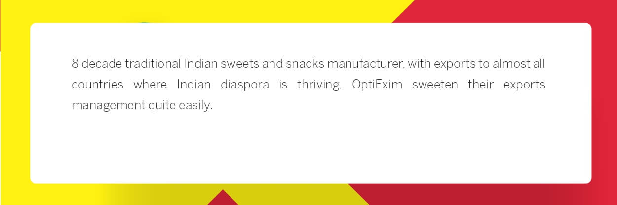 8 decade traditional Indian sweets and snacks manufacturer, with exports to almost all countries where Indian diaspora is thriving, OptiExim sweeten their exports management quite easily.