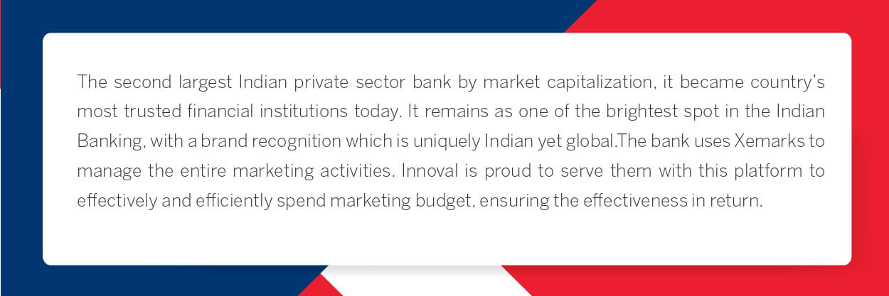 The second largest Indian private sector bank by market capitalization, it became country's most trusted financial institutions today. It remains as one of the brightest spot in the Indian Banking, with a brand recognition which is uniquely Indian yet global.The bank uses Xemarks to manage the entire marketing activities. Innoval is proud to serve them with this platform to effectively and efficiently spend marketing budget, ensuring the effectiveness in return.