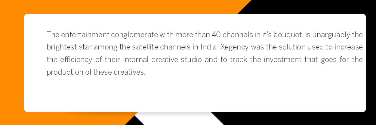 The entertainment conglomerate with more than 40 channels in it's bouquet, is unarguably the brightest star among the satellite channels in India. Xegency was the solution used to increase the efficiency of their internal creative studio and to track the investment that goes for the production of these creatives.