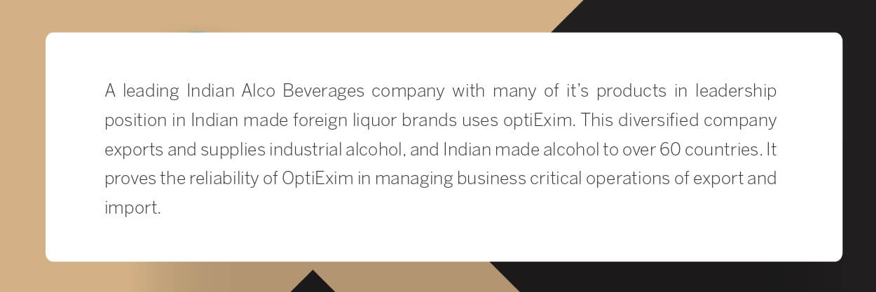 A leading Indian Alco Beverages company with many of it's products in leadership position in Indian made foreign liquor brands uses optiExim. This diversified company exports and supplies industrial alcohol, and Indian made alcohol to over 60 countries. It proves the reliability of OptiExim in managing business critical operations of export and import.