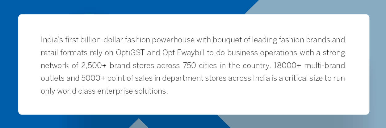 India's first billion-dollar fashion powerhouse with bouquet of leading fashion brands and retail formats rely on OptiGST and OptiEwaybill to do business operations with a strong network of 2,500+ brand stores across 750 cities in the country. 18000+ multi-brand outlets and 5000+ point of sales in department stores across India is a critical size to run only world class enterprise solutions.